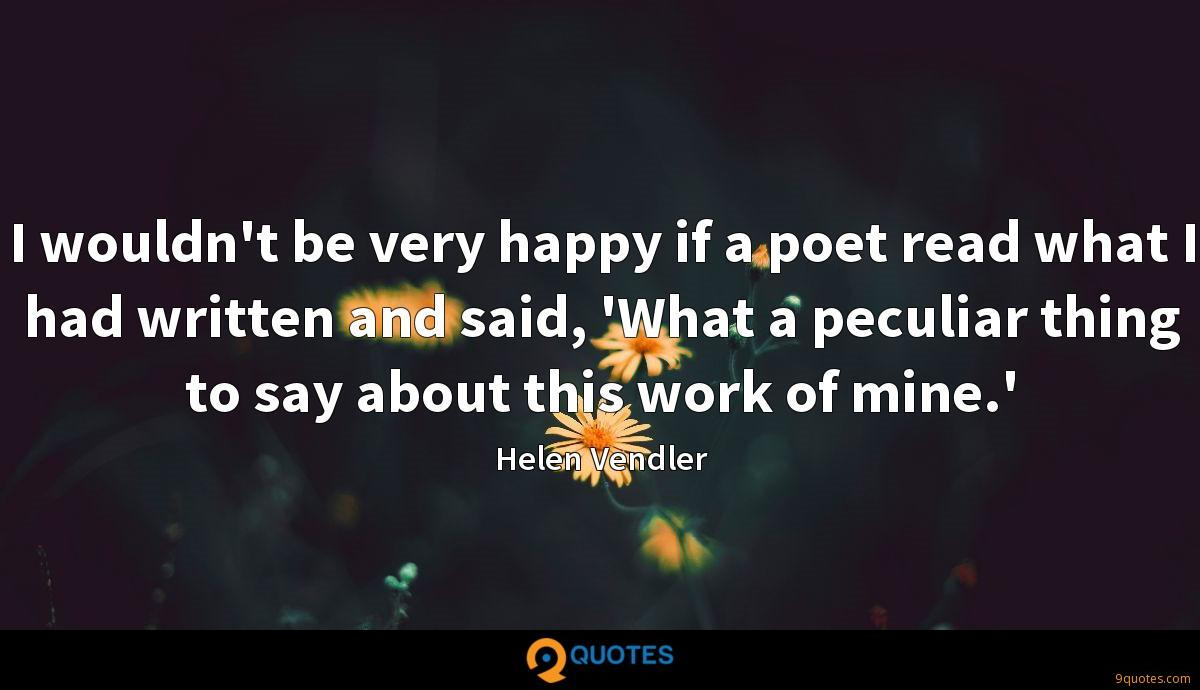 I wouldn't be very happy if a poet read what I had written and said, 'What a peculiar thing to say about this work of mine.'