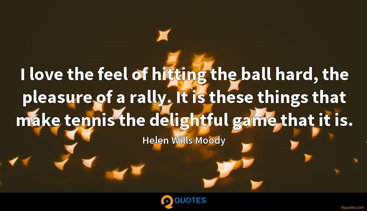 I love the feel of hitting the ball hard, the pleasure of a rally. It is these things that make tennis the delightful game that it is.