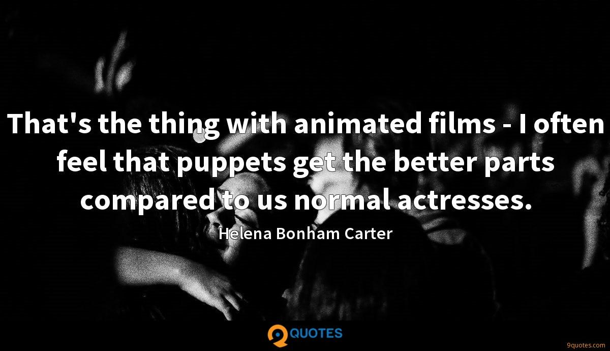 That's the thing with animated films - I often feel that puppets get the better parts compared to us normal actresses.