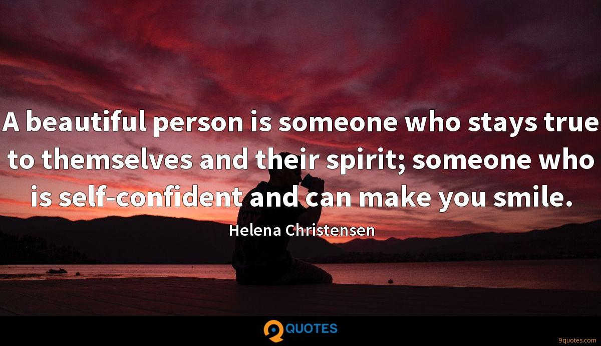 A beautiful person is someone who stays true to themselves and their spirit; someone who is self-confident and can make you smile.