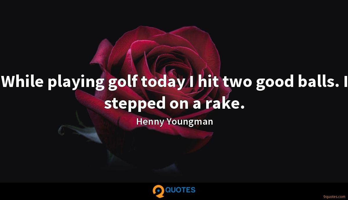 While playing golf today I hit two good balls. I stepped on a rake.