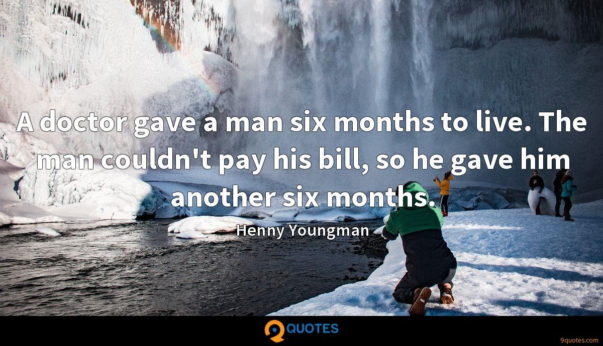 A doctor gave a man six months to live. The man couldn't pay his bill, so he gave him another six months.