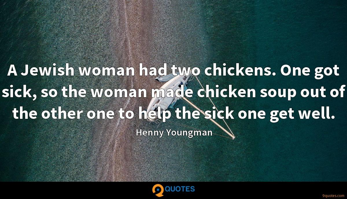 A Jewish woman had two chickens. One got sick, so the woman made chicken soup out of the other one to help the sick one get well.