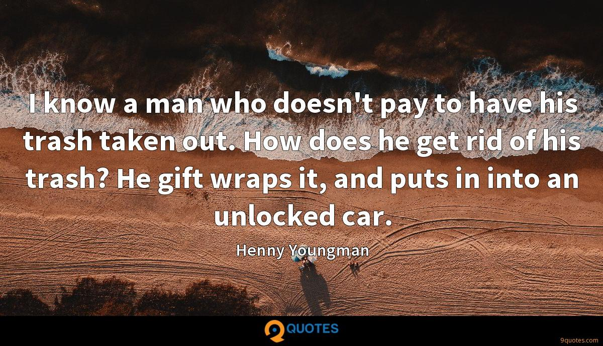 I know a man who doesn't pay to have his trash taken out. How does he get rid of his trash? He gift wraps it, and puts in into an unlocked car.
