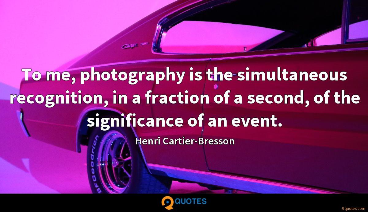 To me, photography is the simultaneous recognition, in a fraction of a second, of the significance of an event.