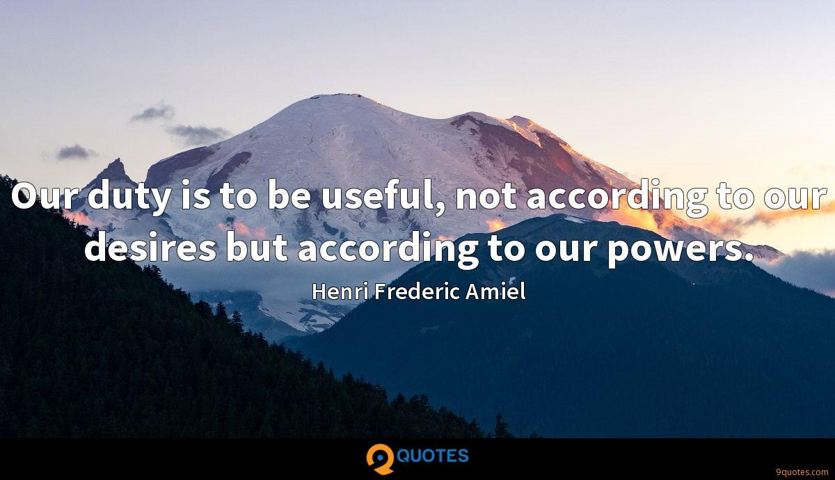 Our duty is to be useful, not according to our desires but according to our powers.