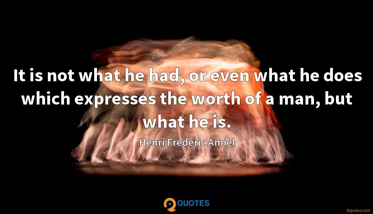 It is not what he had, or even what he does which expresses the worth of a man, but what he is.