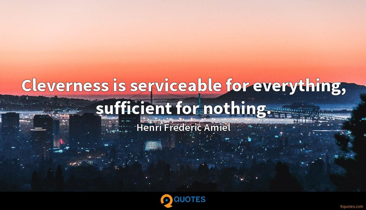 Cleverness is serviceable for everything, sufficient for nothing.
