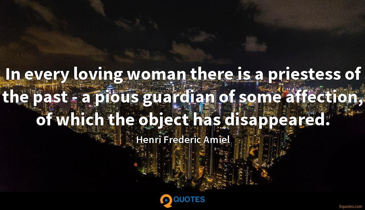 In every loving woman there is a priestess of the past - a pious guardian of some affection, of which the object has disappeared.