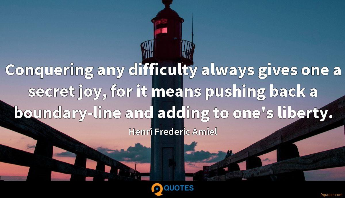 Conquering any difficulty always gives one a secret joy, for it means pushing back a boundary-line and adding to one's liberty.