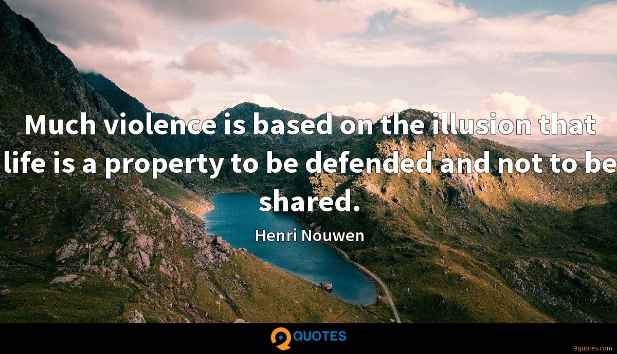 Much violence is based on the illusion that life is a property to be defended and not to be shared.