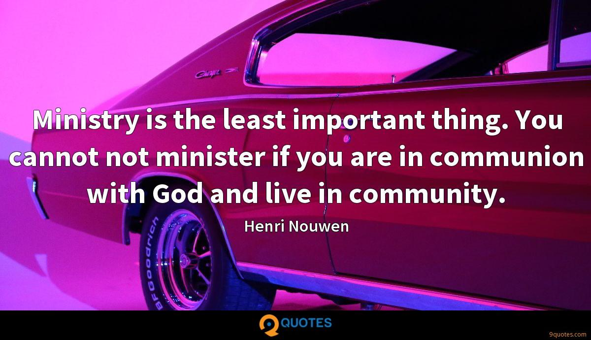 Ministry is the least important thing. You cannot not minister if you are in communion with God and live in community.