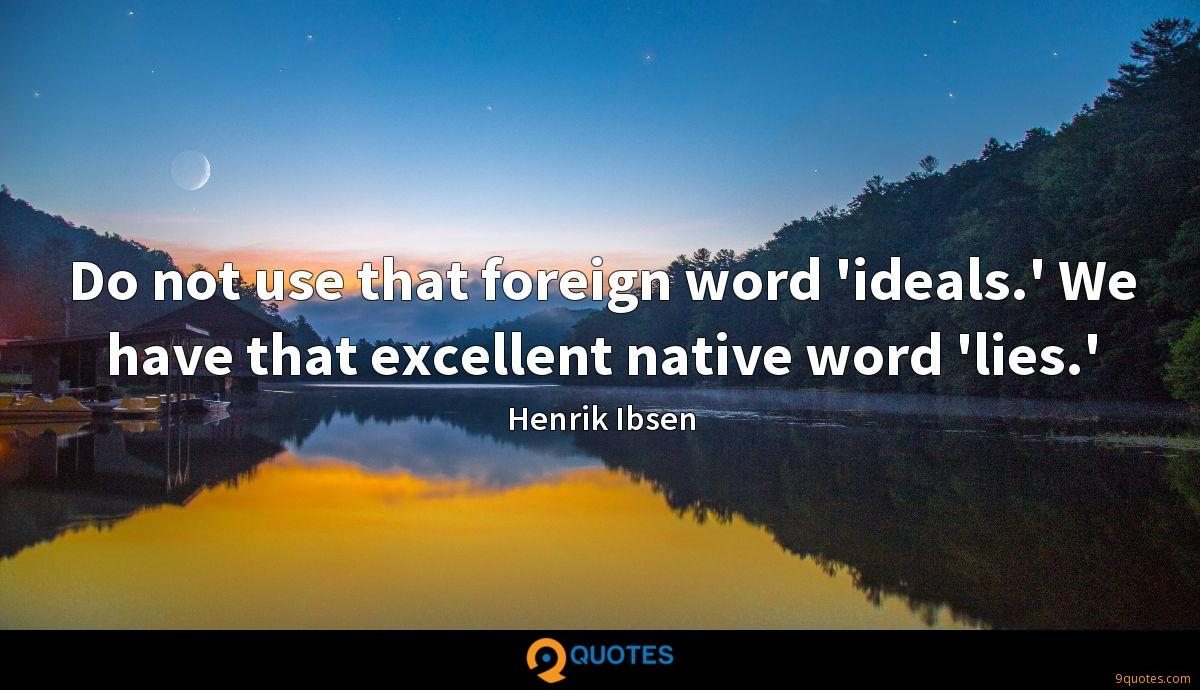 Do not use that foreign word 'ideals.' We have that excellent native word 'lies.'
