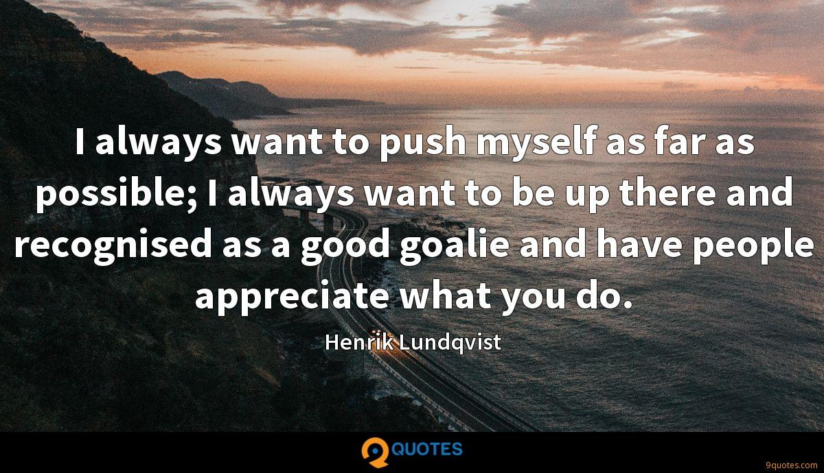 I always want to push myself as far as possible; I always want to be up there and recognised as a good goalie and have people appreciate what you do.