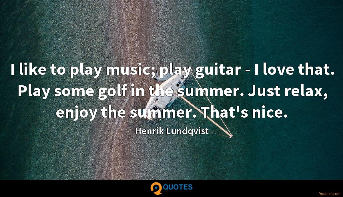 I like to play music; play guitar - I love that. Play some golf in the summer. Just relax, enjoy the summer. That's nice.