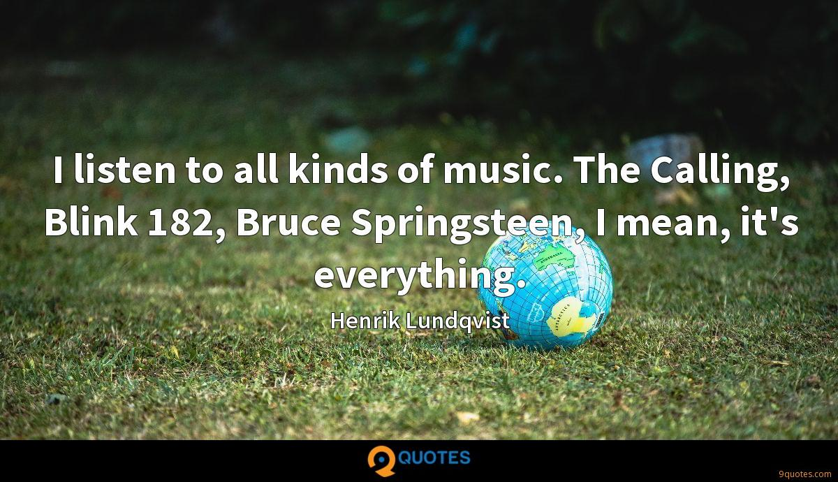 I listen to all kinds of music. The Calling, Blink 182, Bruce Springsteen, I mean, it's everything.