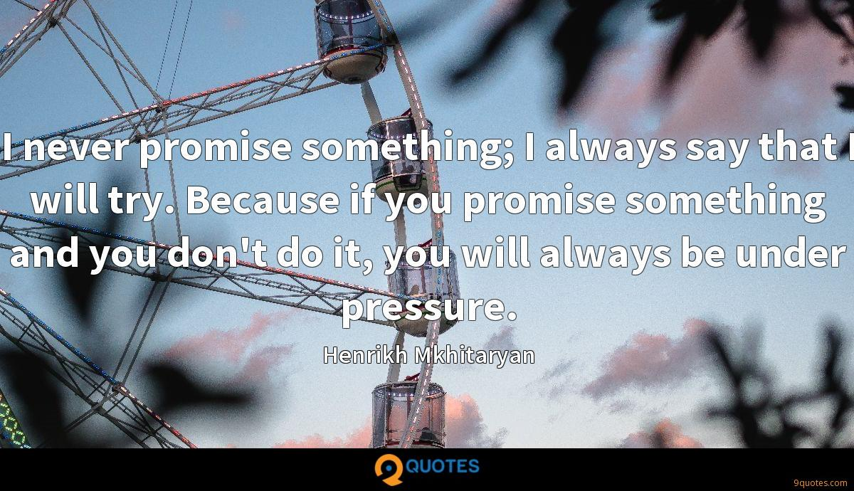 I never promise something; I always say that I will try. Because if you promise something and you don't do it, you will always be under pressure.