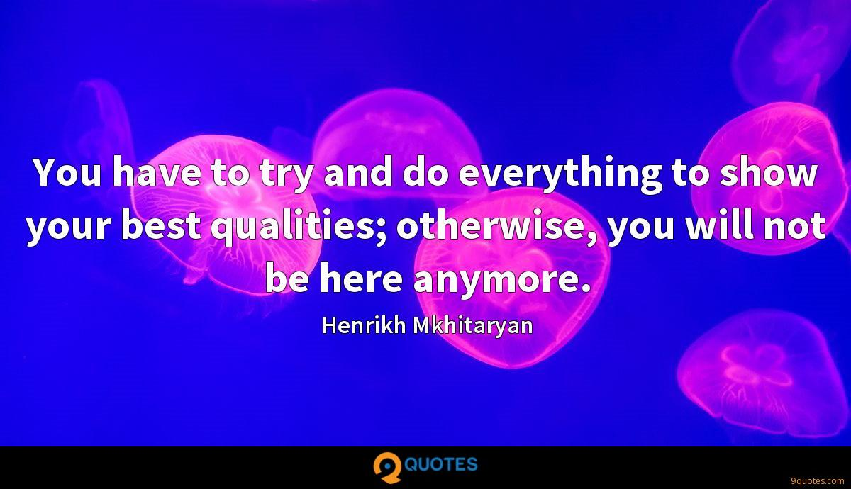 You have to try and do everything to show your best qualities; otherwise, you will not be here anymore.