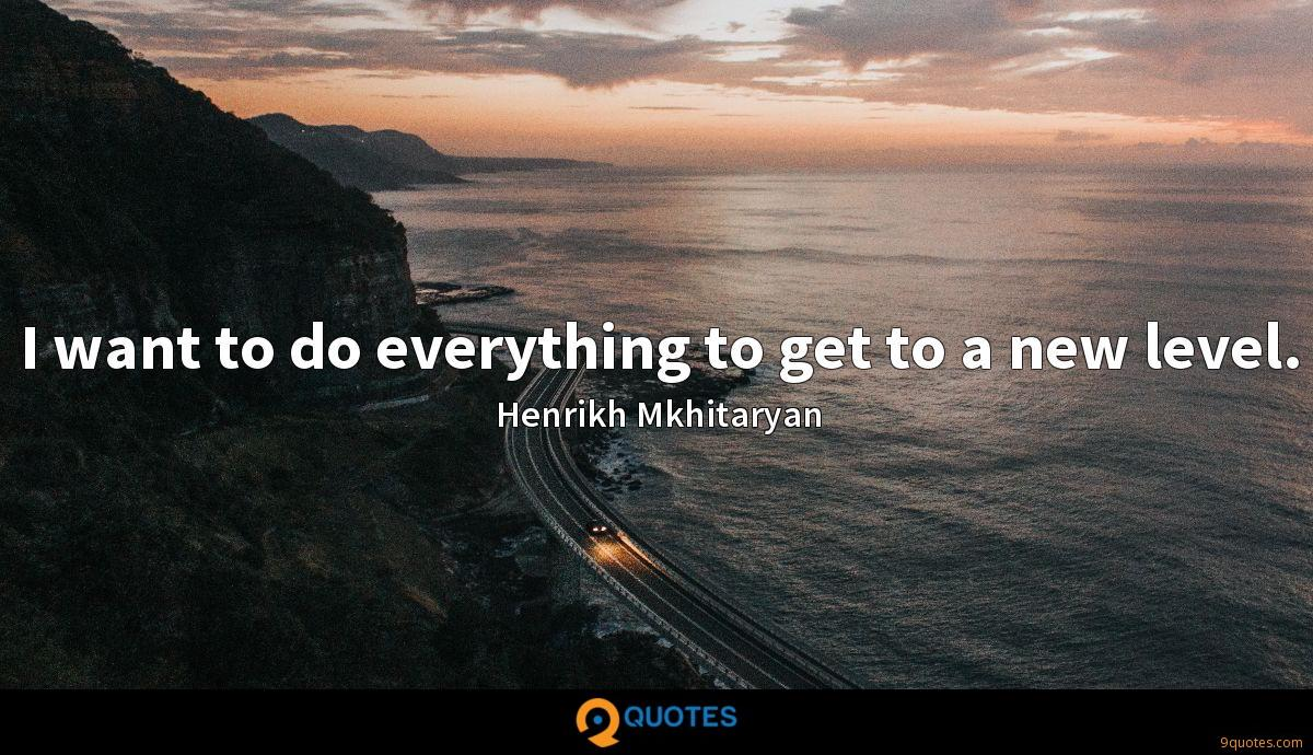 I want to do everything to get to a new level.