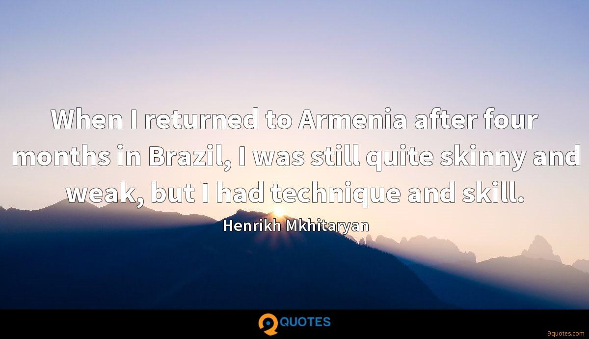 When I returned to Armenia after four months in Brazil, I was still quite skinny and weak, but I had technique and skill.