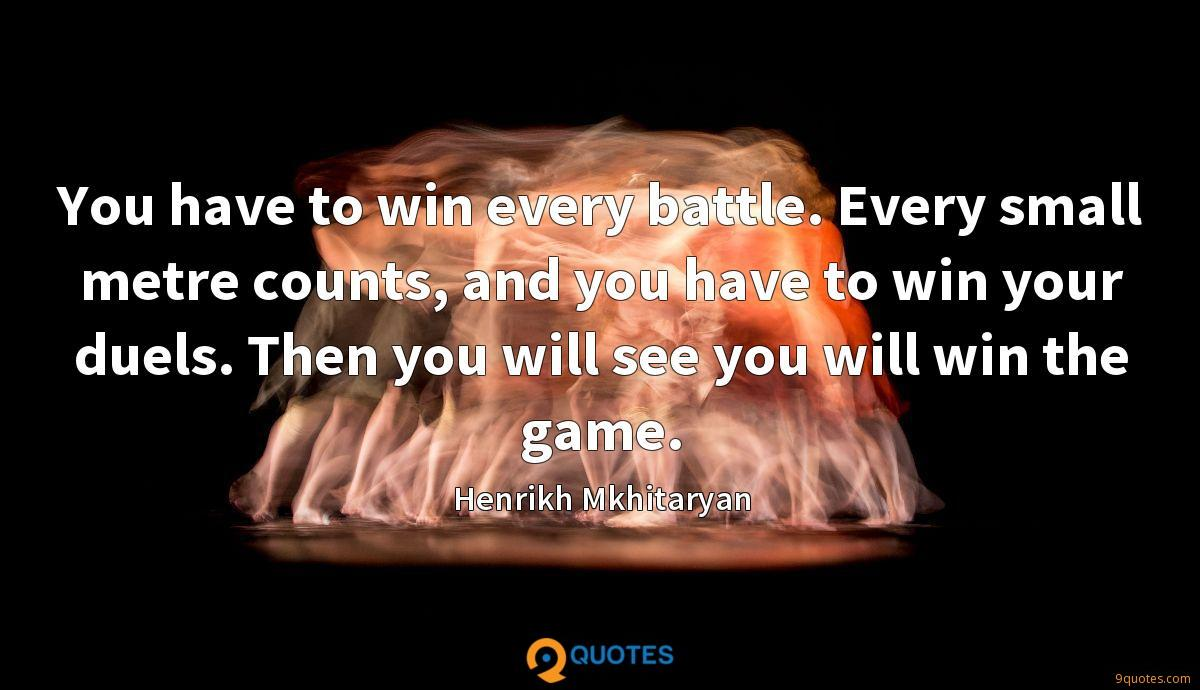 You have to win every battle. Every small metre counts, and you have to win your duels. Then you will see you will win the game.