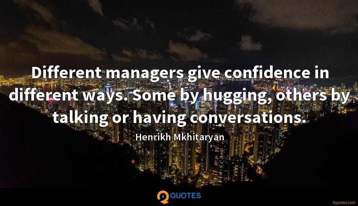 Different managers give confidence in different ways. Some by hugging, others by talking or having conversations.