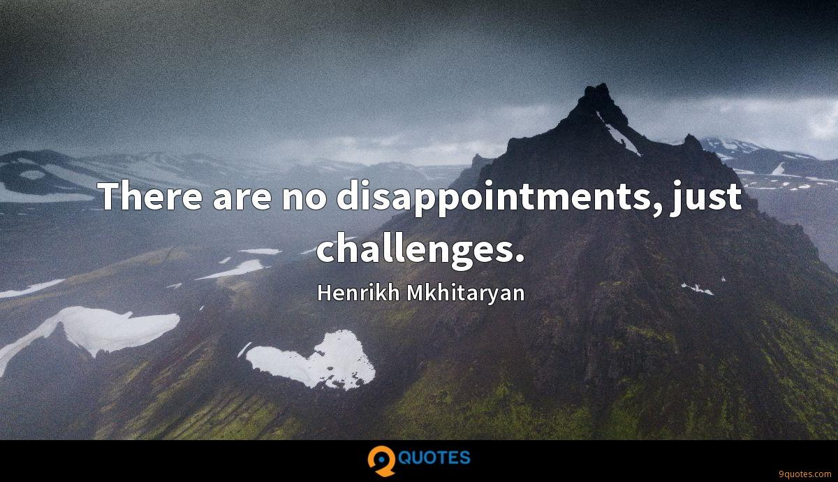 There are no disappointments, just challenges.