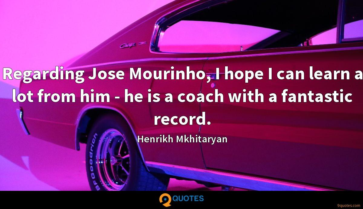 Regarding Jose Mourinho, I hope I can learn a lot from him - he is a coach with a fantastic record.