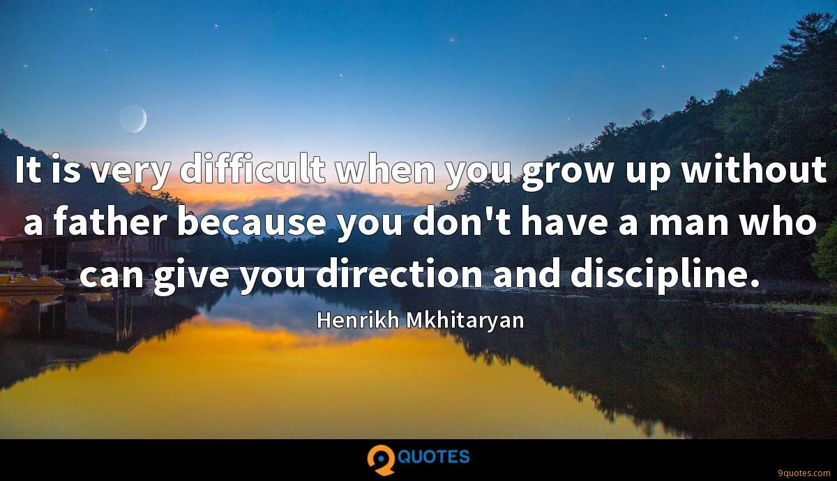 It is very difficult when you grow up without a father because you don't have a man who can give you direction and discipline.