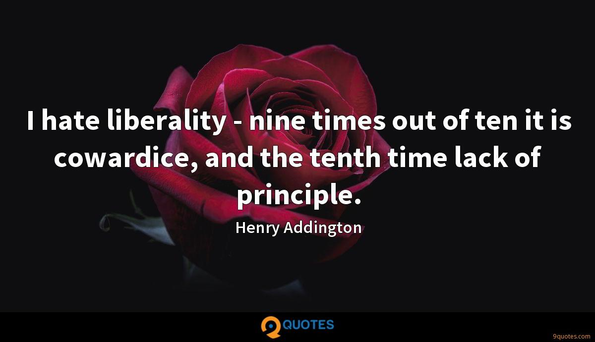 I hate liberality - nine times out of ten it is cowardice, and the tenth time lack of principle.