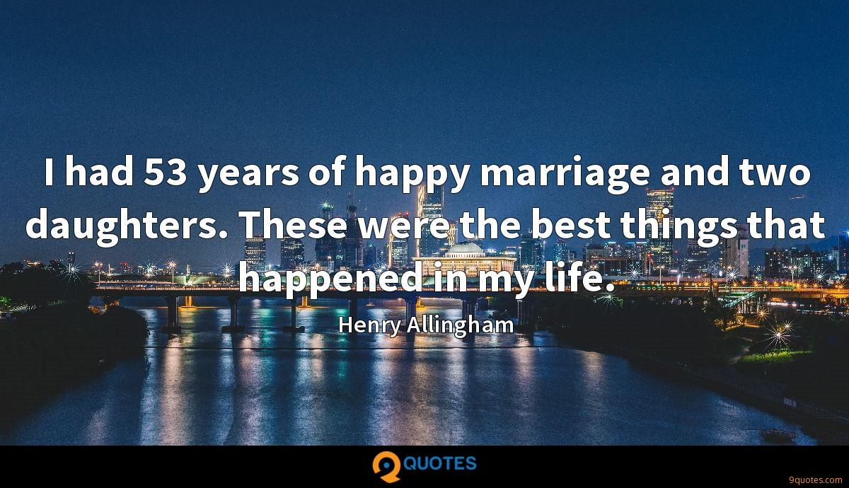 I had 53 years of happy marriage and two daughters. These were the best things that happened in my life.