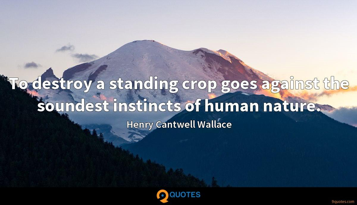 To destroy a standing crop goes against the soundest instincts of human nature.
