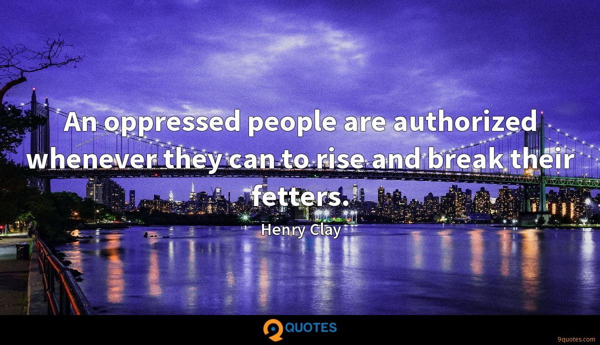 An oppressed people are authorized whenever they can to rise and break their fetters.