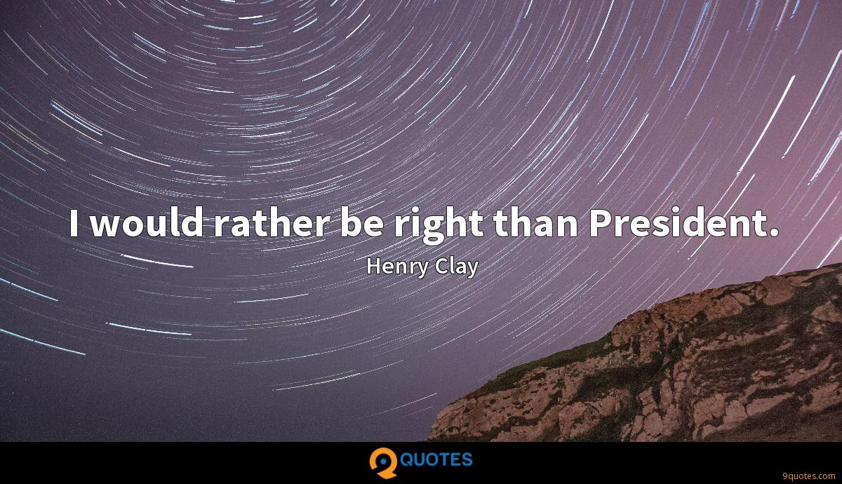 I would rather be right than President.