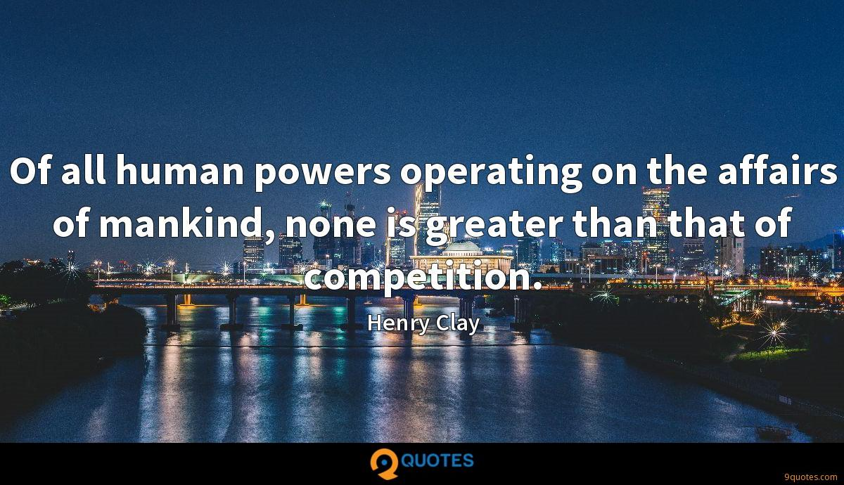 Of all human powers operating on the affairs of mankind, none is greater than that of competition.