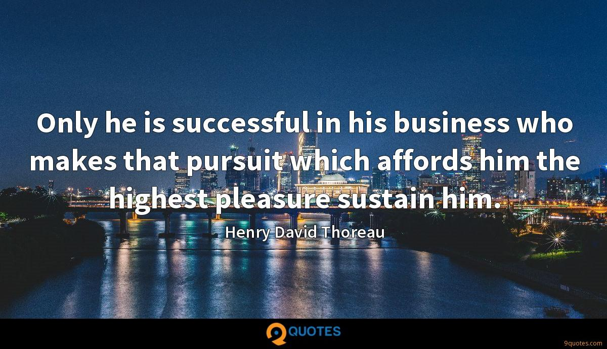 Only he is successful in his business who makes that pursuit which affords him the highest pleasure sustain him.
