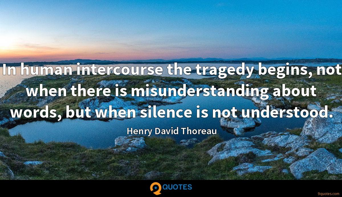 In human intercourse the tragedy begins, not when there is misunderstanding about words, but when silence is not understood.