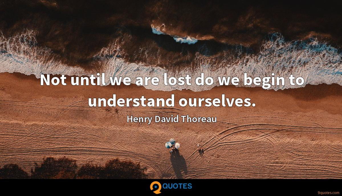 Not until we are lost do we begin to understand ourselves.