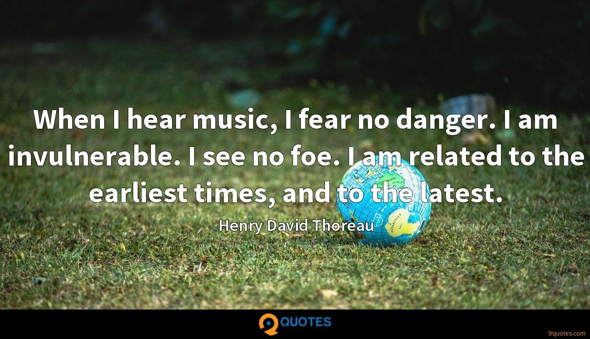 When I hear music, I fear no danger. I am invulnerable. I see no foe. I am related to the earliest times, and to the latest.