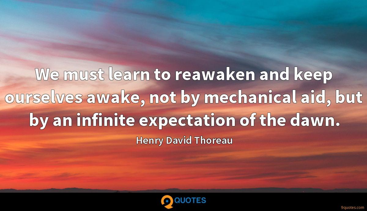 We must learn to reawaken and keep ourselves awake, not by mechanical aid, but by an infinite expectation of the dawn.