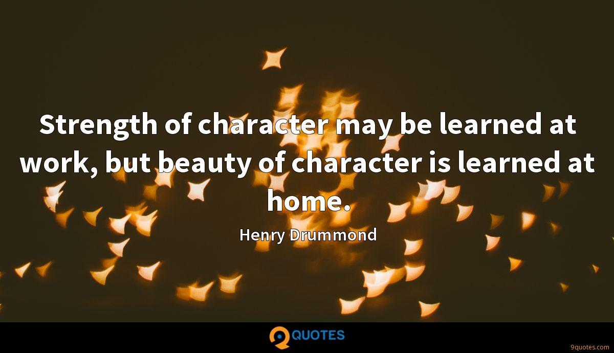 Strength of character may be learned at work, but beauty of character is learned at home.