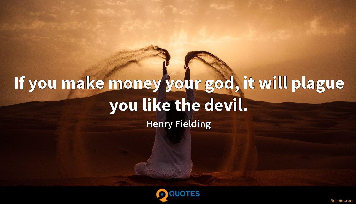 If you make money your god, it will plague you like the devil.
