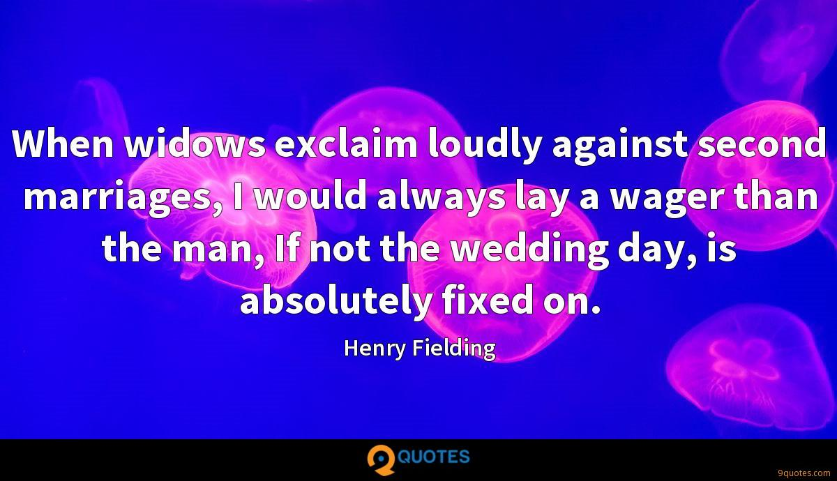 When widows exclaim loudly against second marriages, I would always lay a wager than the man, If not the wedding day, is absolutely fixed on.