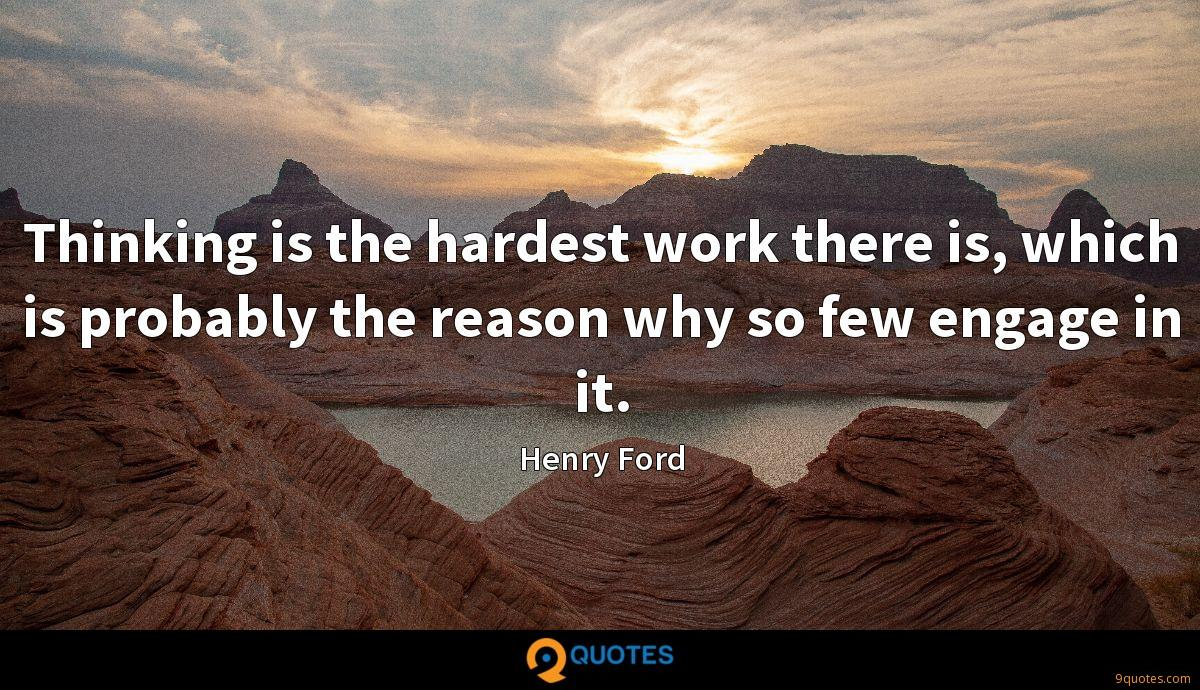 Thinking is the hardest work there is, which is probably the reason why so few engage in it.