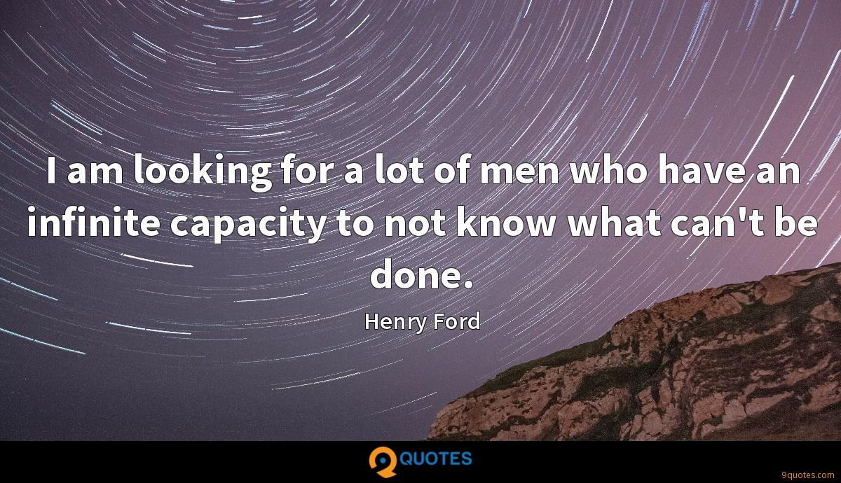 I am looking for a lot of men who have an infinite capacity to not know what can't be done.