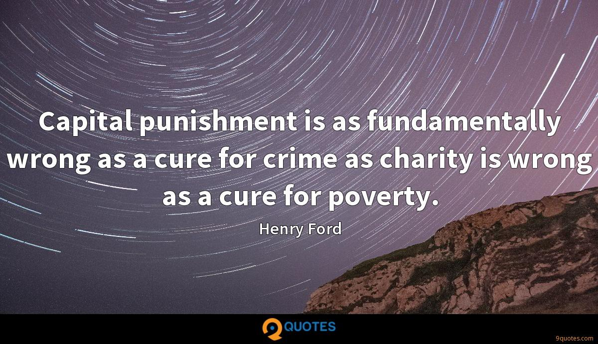 Capital punishment is as fundamentally wrong as a cure for crime as charity is wrong as a cure for poverty.