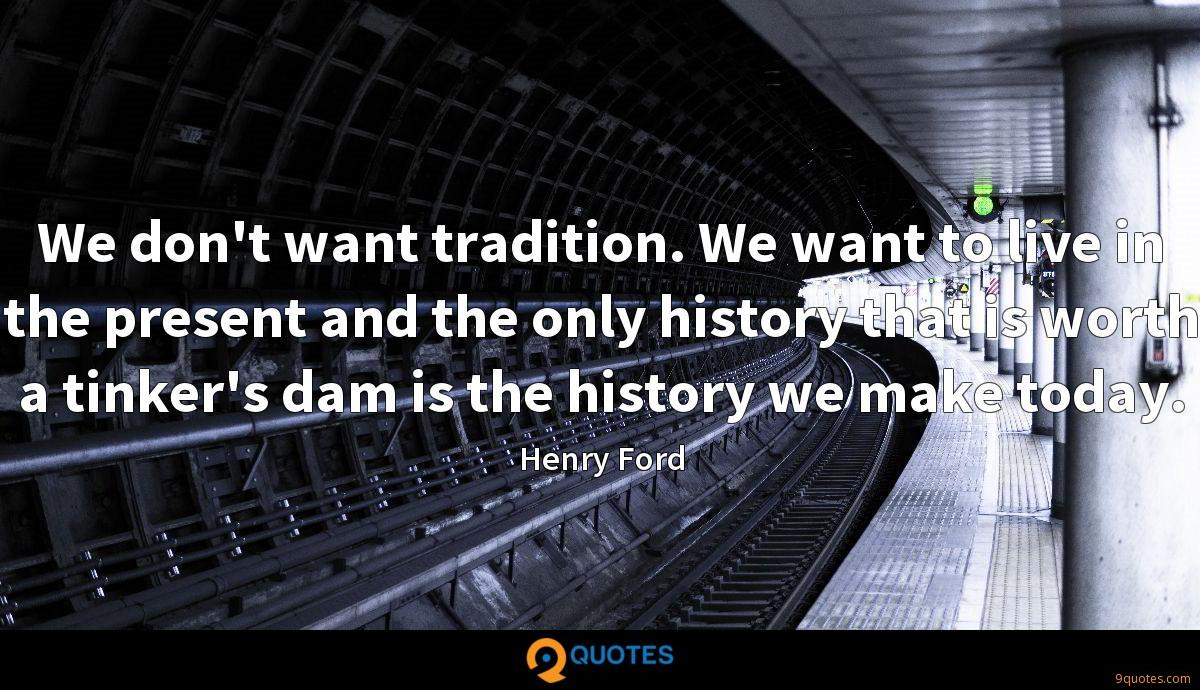 We don't want tradition. We want to live in the present and the only history that is worth a tinker's dam is the history we make today.
