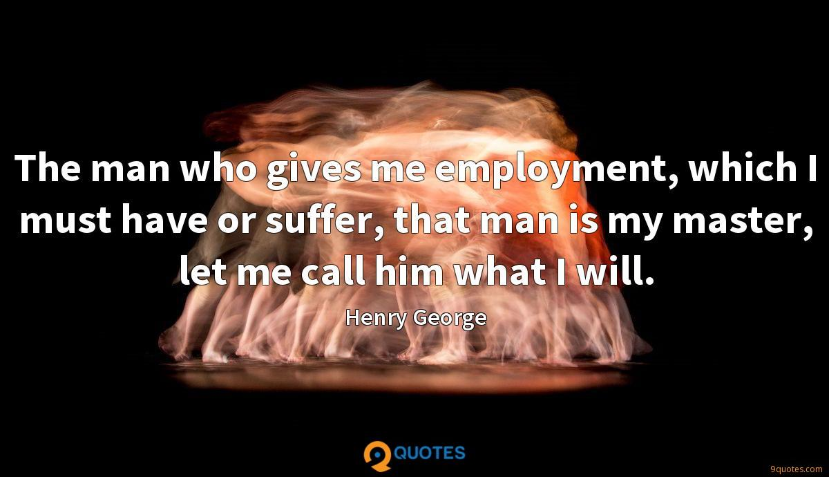 The man who gives me employment, which I must have or suffer, that man is my master, let me call him what I will.