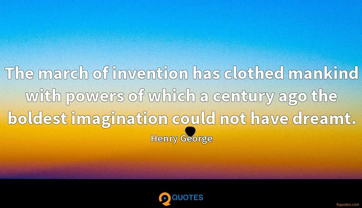 The march of invention has clothed mankind with powers of which a century ago the boldest imagination could not have dreamt.