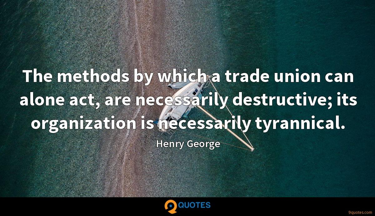 The methods by which a trade union can alone act, are necessarily destructive; its organization is necessarily tyrannical.